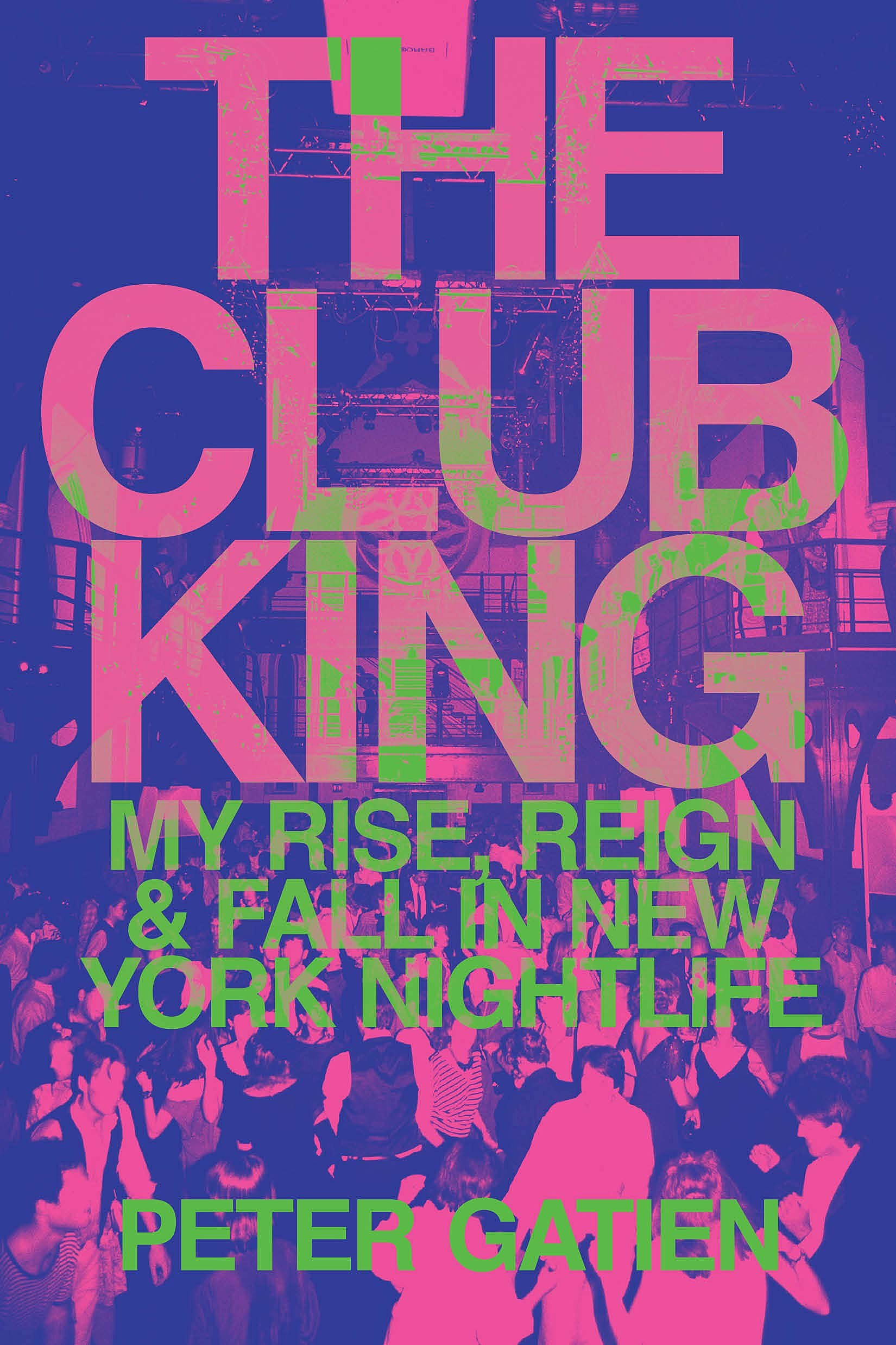 Peter Gatien: The Club King- My Rise, Reign, and Fall in New York Nightlife